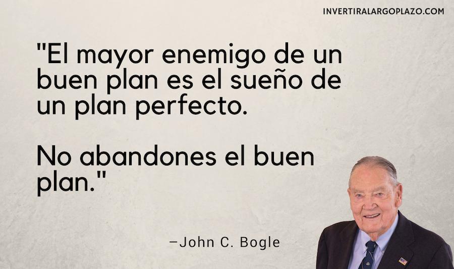 Bogle: El mayor enemigo de un buen plan es el sueño de un plan perfecto. No abandones el buen plan.