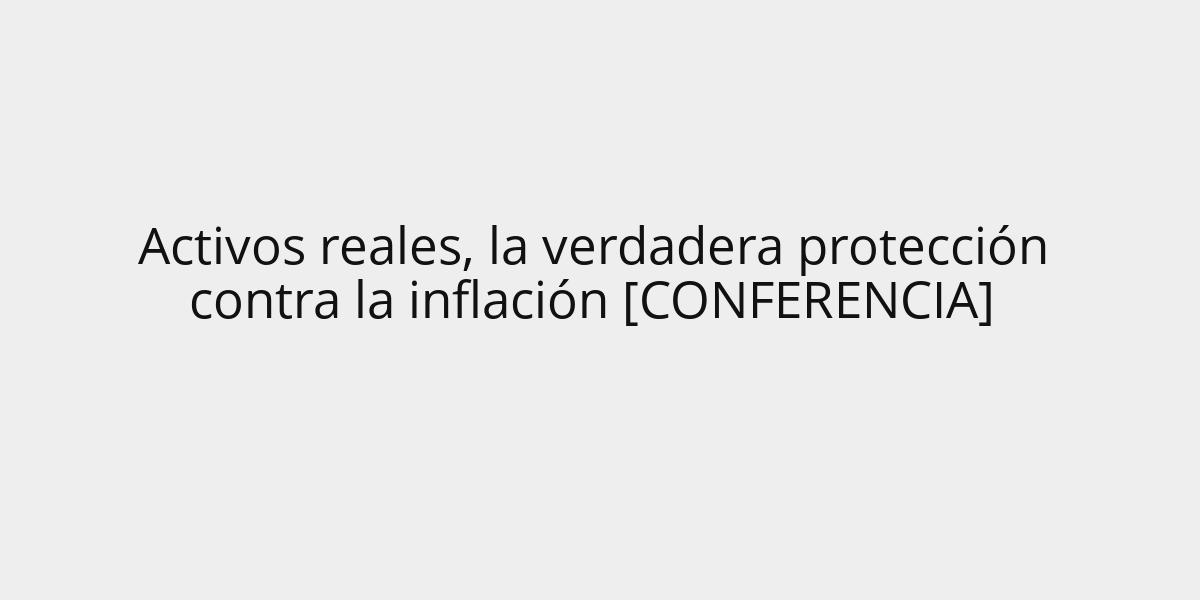 Activos reales, la verdadera protección contra la inflación [CONFERENCIA]